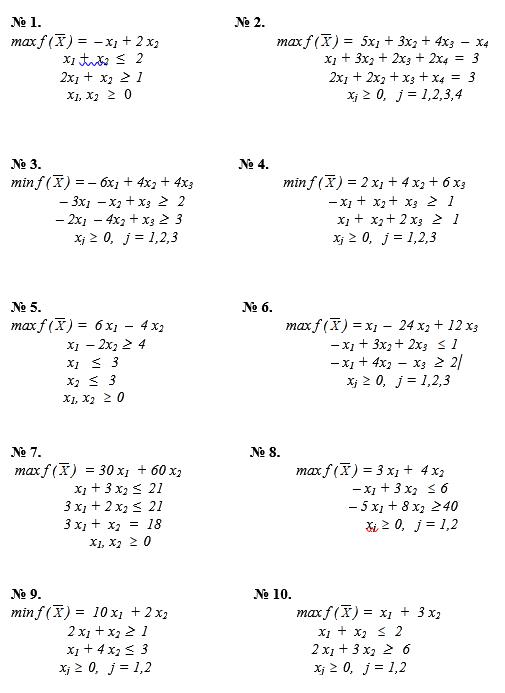 max f ( ) =  – x1 + 2 x2                                                max f ( ) =  5x1 + 3x2 + 4x3  –  x4                     x1 +  x2   ≤   2                                                x1 + 3x2 + 2x3 + 2x4  =  3                            2x1 +  x2     1                                                 2x1 + 2x2 + x3 + x4  =  3                      x1, x2      0                                                         xj   0,   j = 1,2,3,4    № 3.                                                    № 4. min f ( ) = – 6x1 + 4x2 + 4x3                                     min f ( ) = 2 x1 + 4 x2 + 6 x3                    – 3x1  – x2 + x3      2                                      – x1 +  x2 +  x3      1                   – 2x1  – 4x2 + x3    3                                         x1 +  x2 + 2 x3      1                        xj   0,   j = 1,2,3                                         xj   0,   j = 1,2,3    № 5.                                                     № 6. max f ( ) =  6 x1  –  4 x2                                                max f ( ) = x1  –  24 x2 + 12 x3                       x1  – 2x2    4                                                 – x1 + 3x2 + 2x3     1                      x1    ≤   3                                                        – x1 + 4x2  –  x3     2                      x2    ≤   3                                                             xj   0,   j = 1,2,3                     x1, x2     0                                                                                                                                                   № 7.                                                       № 8.  max f ( )  = 30 x1  + 60 х2                                              max f ( ) = 3 x1 +  4 x2                         x1 + 3 x2  ≤  21                                                  – x1 + 3 x2     6                     3 x1 + 2 x2  ≤  21                                                 – 5 x1 + 8 x2   40                   