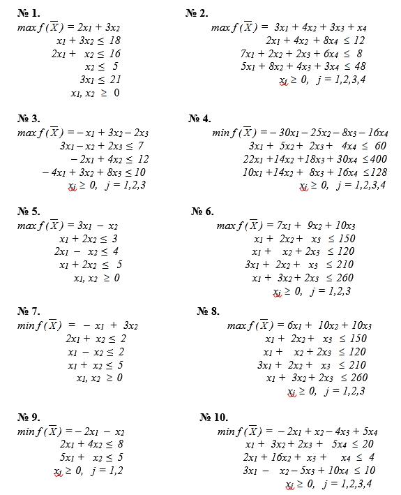 № 1.                                                   № 2. max f ( ) = 2x1 + 3x2                                                 max f ( ) =  3x1 + 4x2 + 3x3 + x4                     x1 + 3x2  ≤  18                                                   2x1 + 4x2  + 8x4    12                   2x1 +   x2  ≤  16                                          7x1 + 2x2 + 2x3 + 6x4     8                               x2  ≤   5                                           5x1 + 8x2 + 4x3 + 3x4    48                                3x1  ≤  21                                                        xj   0,   j = 1,2,3,4                          x1, x2      0                                                                                                                                                          № 3.                                                    № 4. max f ( ) = – x1 + 3x2 – 2x3                                   min f ( ) = – 30x1 – 25x2 – 8x3 – 16x4                      3x1 – x2 + 2x3  ≤  7                                     3x1 +  5x2 +  2x3 +   4x4     60                          – 2x1 + 4x2  ≤  12                                 22x1 +14x2 +18x3 + 30x4   400                – 4x1 + 3x2 + 8x3  ≤ 10                                  10x1 +14x2 +  8x3 + 16x4   128                          xj   0,   j = 1,2,3                                                      xj   0,   j = 1,2,3,4                                                № 5.                                                     № 6. max f ( ) = 3x1  –  x2                                                     max f ( ) = 7x1 +  9x2 + 10x3                       x1 + 2x2  ≤  3                                                x1 +  2x2 +   x3     150                    2x1  –   x2  ≤  4                                               x1 +    x2 + 2x3     120                      x1 + 2x2   ≤   5                                           3x1 +  2x2 +   x3     210                            x1, x2     0                      